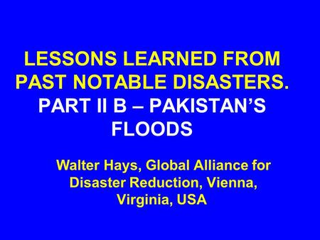 LESSONS LEARNED FROM PAST NOTABLE DISASTERS. PART II B – PAKISTAN'S FLOODS Walter Hays, Global Alliance for Disaster Reduction, Vienna, Virginia, USA.