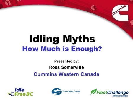 Idling Myths How Much is Enough? Presented by: Ross Somerville Cummins Western Canada.
