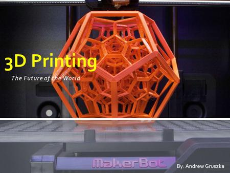 The Future of the World 3D Printing By: Andrew Gruszka.