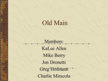 Old Main Members: KaLee Allen Mike Berry Jen Dronetti Greg Hofmann Charlie Miracola.