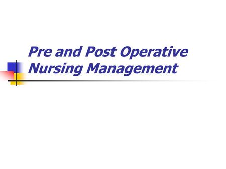 Pre and Post Operative Nursing Management. LEARNING OBJECTIVES On completion of this chapter, the learner will be able to: 1. Define the three phases.