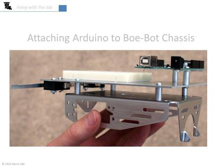 Living with the lab Attaching Arduino to Boe-Bot Chassis © 2012 David Hall.