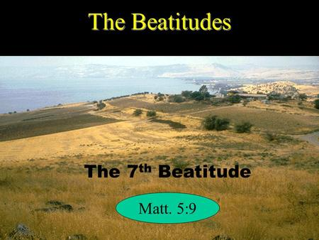 The Beatitudes The 7 th Beatitude Matt. 5:9. Poor in spirit Mourn Meek Hunger / Thirst Right With God Mercy Pure in Heart Peacemakers Persecuted Right.