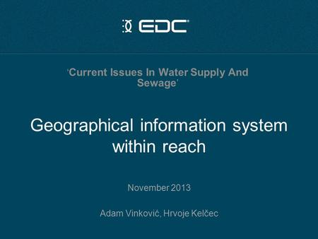 Geographical information system within reach November 2013 Adam Vinković, Hrvoje Kelčec ' Current Issues In Water Supply And Sewage '