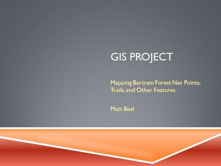 GIS PROJECT Mapping Bartram Forest Nav Points, Trails, and Other Features Matt Beal.