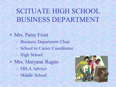 SCITUATE HIGH SCHOOL BUSINESS DEPARTMENT Mrs. Patsy Frost – Business Department Chair – School to Career Coordinator – High School Mrs. Maryann Ragno.