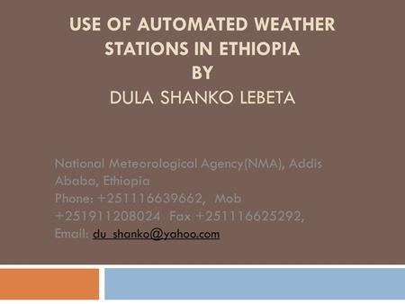 USE OF AUTOMATED WEATHER STATIONS IN ETHIOPIA BY DULA SHANKO LEBETA National Meteorological Agency(NMA), Addis Ababa, Ethiopia Phone: +251116639662, Mob.