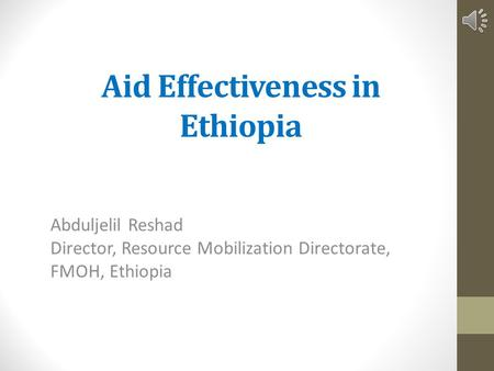 Aid Effectiveness in Ethiopia Abduljelil Reshad Director, Resource Mobilization Directorate, FMOH, Ethiopia.