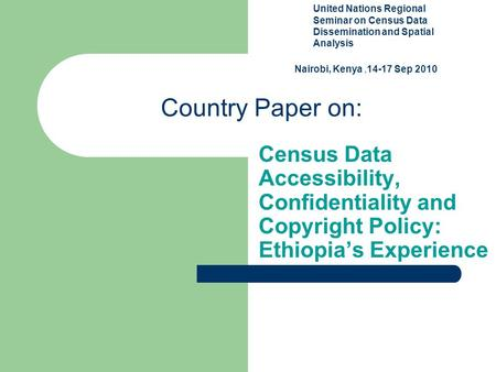 Country Paper on: Census Data Accessibility, Confidentiality and Copyright Policy: Ethiopia's Experience Seminar United Nations Regional Seminar on Census.