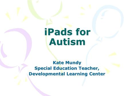 IPads for Autism Kate Mundy Special Education Teacher, Developmental Learning Center.