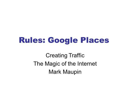 Rules: Google Places Creating Traffic The Magic of the Internet Mark Maupin.