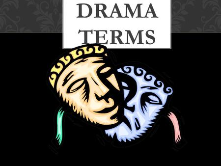 DRAMA TERMS DRAMA a story written to be performed by actors AKA: a PLAY Example: Shrek.