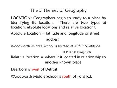 The 5 Themes of Geography LOCATION: Geographers begin to study to a place by identifying its location. There are two types of location: absolute locations.