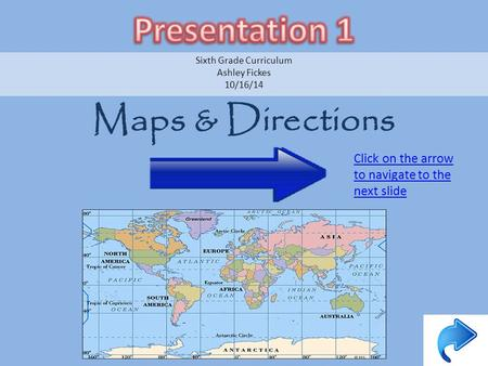 Maps & Directions Sixth Grade Curriculum Ashley Fickes 10/16/14 Click on the arrow to navigate to the next slide.