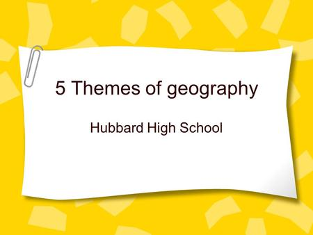 5 Themes of geography Hubbard High School. What are the five themes? 1. Tools geographer's use to study features on earth. 2.Location 2. Place 2. Movement.