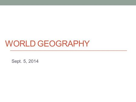 WORLD GEOGRAPHY Sept. 5, 2014. Today - Basic geographical concepts - Introduction to human geography.