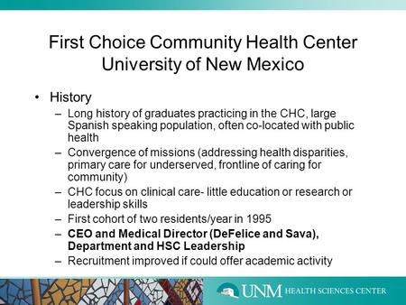First Choice Community Health Center University of New Mexico History –Long history of graduates practicing in the CHC, large Spanish speaking population,