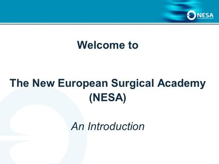 Welcome to The New European Surgical Academy (NESA) An Introduction.
