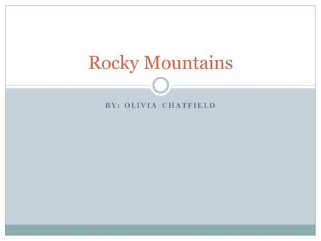 BY: OLIVIA CHATFIELD Rocky Mountains. Map of The Location The Rocky Mountains are located on the West coast.