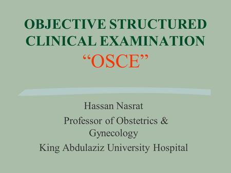 "OBJECTIVE STRUCTURED CLINICAL EXAMINATION ""OSCE"" Hassan Nasrat Professor of Obstetrics & Gynecology King Abdulaziz University Hospital."