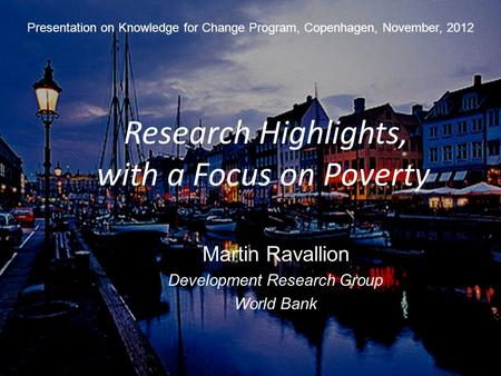 1 Research Highlights, with a Focus <strong>on</strong> Poverty Presentation <strong>on</strong> Knowledge for Change Program, Copenhagen, November, 2012 Martin Ravallion Development Research.