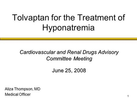 1 Tolvaptan for the Treatment of Hyponatremia Aliza Thompson, MD Medical Officer Cardiovascular and Renal Drugs Advisory Committee Meeting June 25, 2008.