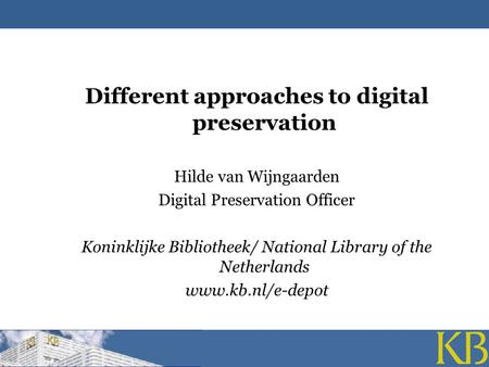 Different approaches to digital preservation Hilde van Wijngaarden Digital Preservation Officer Koninklijke Bibliotheek/ National Library of the Netherlands.