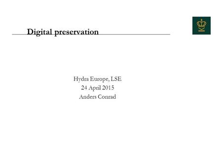 Digital preservation Hydra Europe, LSE 24 April 2015 Anders Conrad.