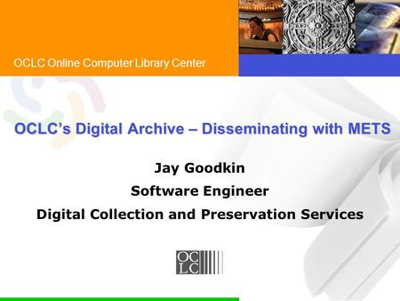 OCLC Online Computer Library Center OCLC's Digital Archive – Disseminating with METS Jay Goodkin Software Engineer Digital Collection and Preservation.