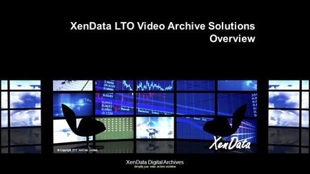 XenData Digital Archives Simplify your video archive workflow XenData LTO Video Archive Solutions Overview © Copyright 2013 XenData Limited.