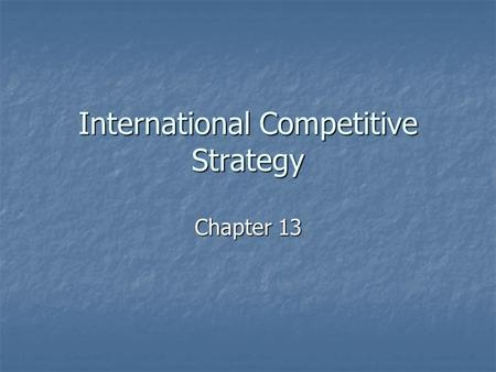 International Competitive Strategy Chapter 13. International Strategy Why is it important? Why is it important? International Strategy International Strategy.