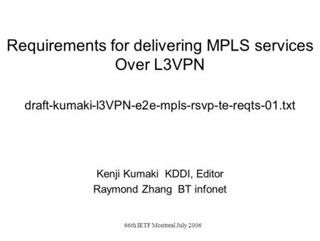 66th IETF Montreal July 2006 Requirements for delivering MPLS services Over L3VPN draft-kumaki-l3VPN-e2e-mpls-rsvp-te-reqts-01.txt Kenji Kumaki KDDI, Editor.