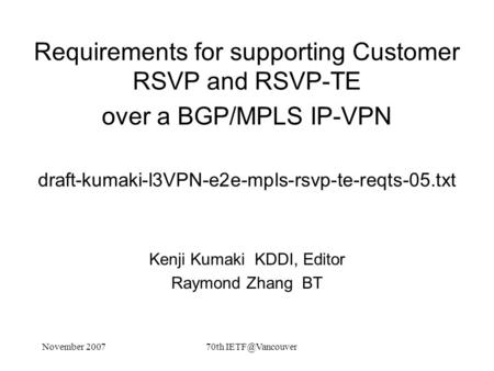 November 200770th Requirements for supporting Customer RSVP and RSVP-TE over a BGP/MPLS IP-VPN draft-kumaki-l3VPN-e2e-mpls-rsvp-te-reqts-05.txt.