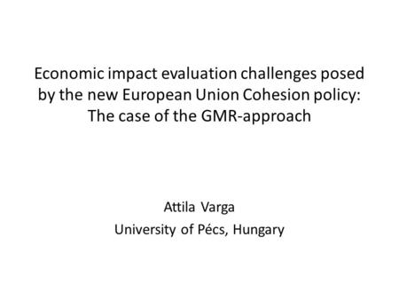 Economic impact evaluation challenges posed by the new European Union Cohesion policy: The case of the GMR-approach Attila Varga University of Pécs, Hungary.