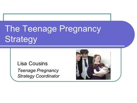 The Teenage Pregnancy Strategy Lisa Cousins Teenage Pregnancy Strategy Coordinator.