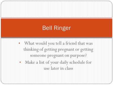 What would you tell a friend that was thinking of getting pregnant or getting someone pregnant on purpose? Make a list of your daily schedule for use later.