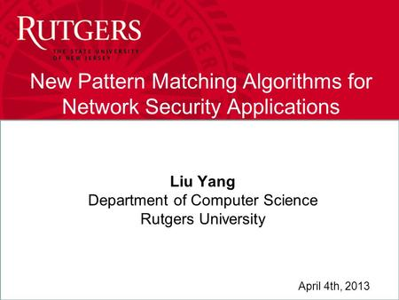 Liu Yang New Pattern Matching Algorithms for Network Security Applications Liu Yang Department of Computer Science Rutgers University April 4th, 2013.