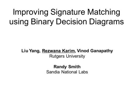 Improving Signature Matching using Binary Decision Diagrams Liu Yang, Rezwana Karim, Vinod Ganapathy Rutgers University Randy Smith Sandia National Labs.