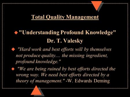Total Quality Management u Understanding Profound Knowledge Dr. T. Valesky u Hard work and best efforts will by themselves not produce quality.... the.