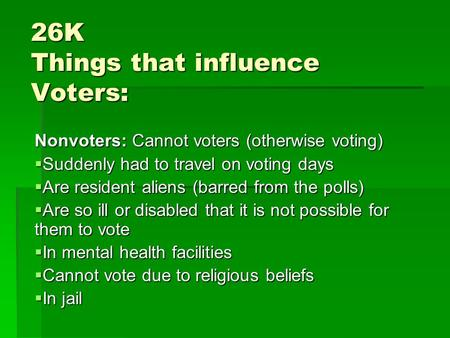 26K Things that influence Voters: Nonvoters: Cannot voters (otherwise voting)  Suddenly had to travel on voting days  Are resident aliens (barred from.