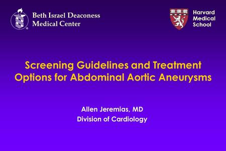 Screening Guidelines and Treatment Options for Abdominal Aortic Aneurysms Allen Jeremias, MD Division of Cardiology B eth I srael D eaconess M edical C.