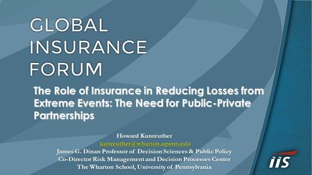 The Role of Insurance in Reducing Losses from Extreme Events: The Need for Public-Private Partnerships Howard Kunreuther James.