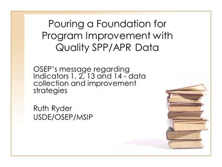 Pouring a Foundation for Program Improvement with Quality SPP/APR Data OSEP's message regarding Indicators 1, 2, 13 and 14 - data collection and improvement.