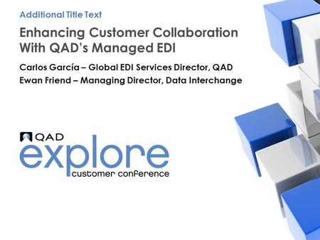 | Building the Effective Enterprise Enhancing Customer Collaboration With QAD's Managed EDI Carlos García – Global EDI Services Director, QAD Ewan Friend.
