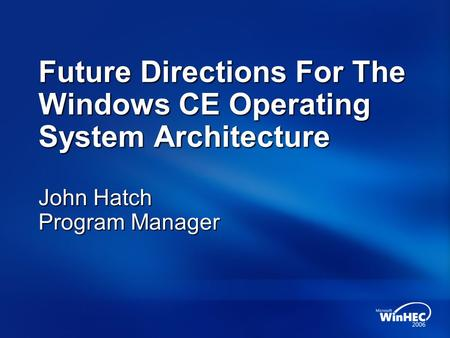 Future Directions For The Windows CE Operating System Architecture John Hatch Program Manager.