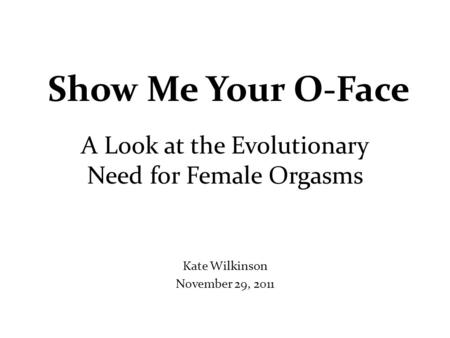 Show Me Your O-Face A Look at the Evolutionary Need for Female Orgasms Kate Wilkinson November 29, 2011.