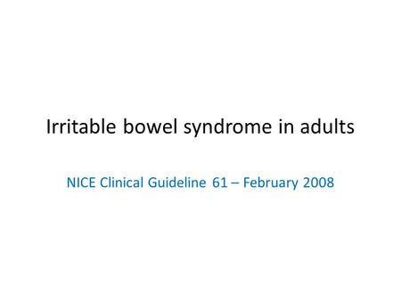 Irritable bowel syndrome in adults NICE Clinical Guideline 61 – February 2008.