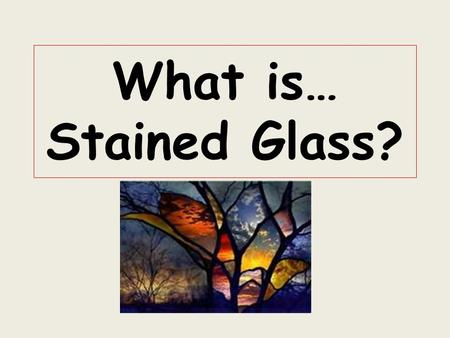 What is… Stained Glass?. WORDS to KNOW Pigments (color) STAINED GLASS Metal solder MOSAIC TRANSPARENT.