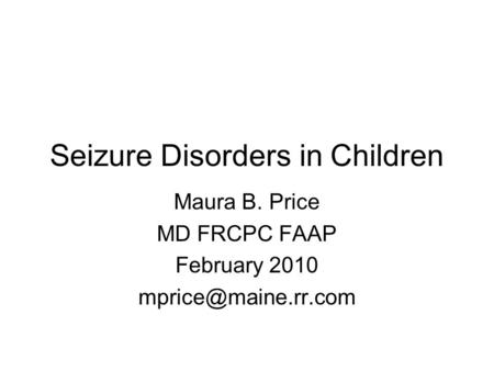 Seizure Disorders in Children Maura B. Price MD FRCPC FAAP February 2010