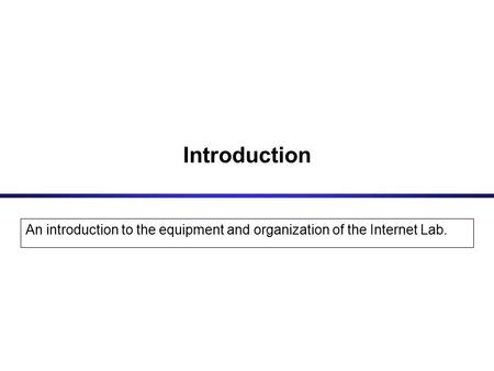 Introduction An introduction to the equipment and organization of the Internet Lab.